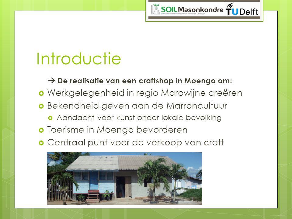 Introductie  De realisatie van een craftshop in Moengo om:  Werkgelegenheid in regio Marowijne creëren  Bekendheid geven aan de Marroncultuur  Aan