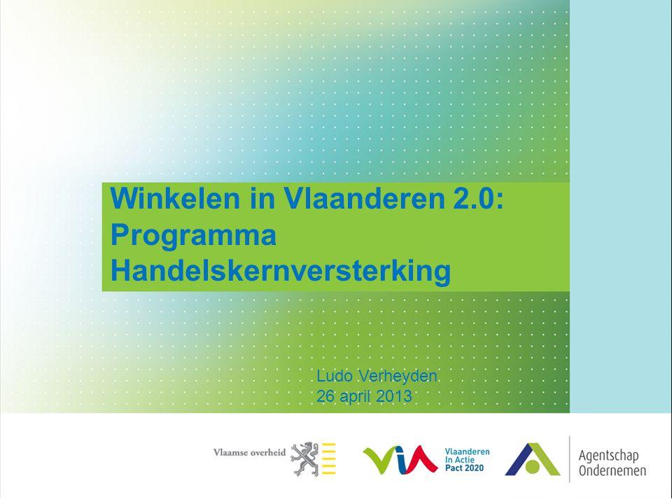 Winkelen in Vlaanderen 2.0: Programma Handelskernversterking Ludo Verheyden 26 april 2013