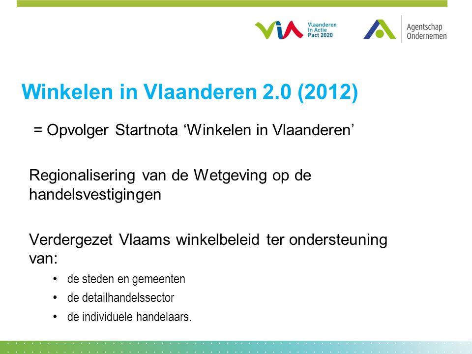 Winkelen in Vlaanderen 2.0 (2012) = Opvolger Startnota 'Winkelen in Vlaanderen' Regionalisering van de Wetgeving op de handelsvestigingen Verdergezet Vlaams winkelbeleid ter ondersteuning van: • de steden en gemeenten • de detailhandelssector • de individuele handelaars.