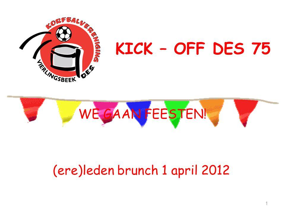 KICK – OFF DES 75 1 (ere)leden brunch 1 april 2012 WE GAAN FEESTEN!