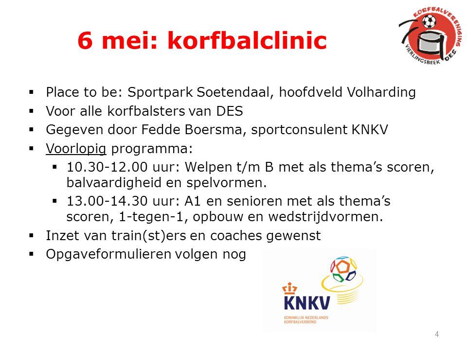 6 mei: korfbalclinic  Place to be: Sportpark Soetendaal, hoofdveld Volharding  Voor alle korfbalsters van DES  Gegeven door Fedde Boersma, sportcon