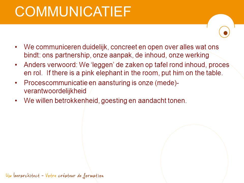 COMMUNICATIEF •We communiceren duidelijk, concreet en open over alles wat ons bindt: ons partnership, onze aanpak, de inhoud, onze werking •Anders verwoord: We 'leggen' de zaken op tafel rond inhoud, proces en rol.