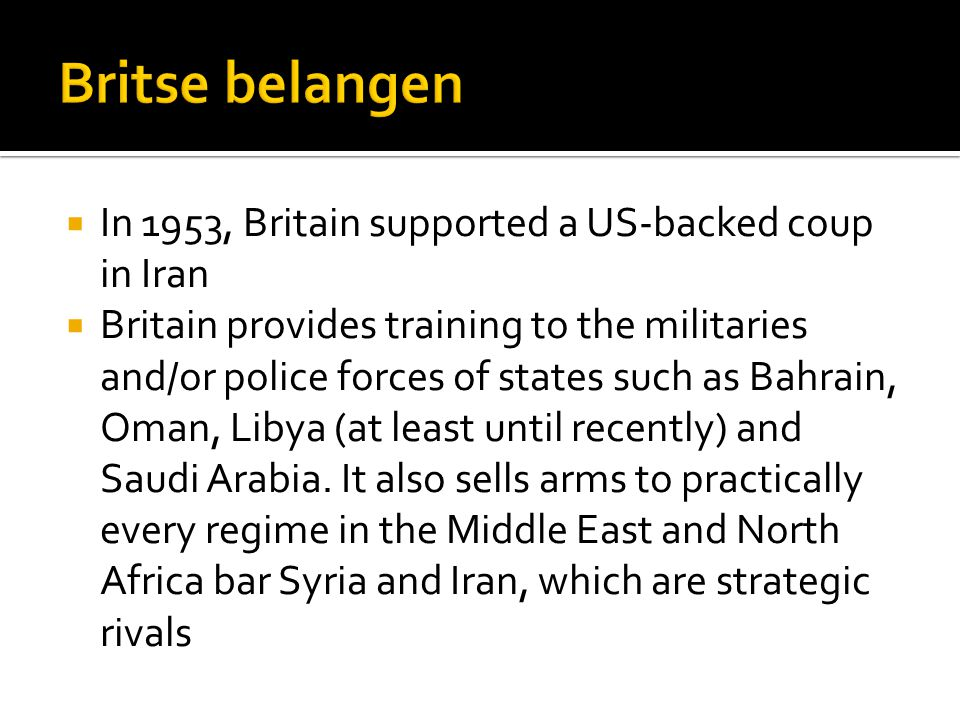  In 1953, Britain supported a US-backed coup in Iran  Britain provides training to the militaries and/or police forces of states such as Bahrain, Oman, Libya (at least until recently) and Saudi Arabia.