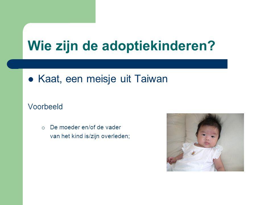 Wie zijn de adoptiekinderen?  Kaat, een meisje uit Taiwan Voorbeeld o De moeder en/of de vader van het kind is/zijn overleden;
