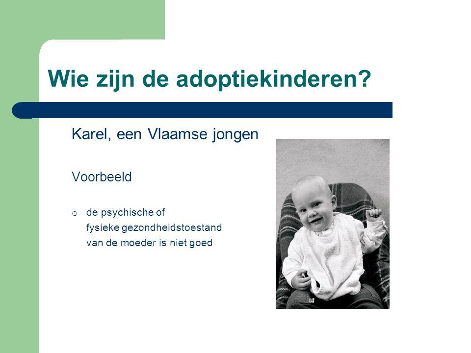 Wie zijn de adoptiekinderen? Karel, een Vlaamse jongen Voorbeeld o de psychische of fysieke gezondheidstoestand van de moeder is niet goed