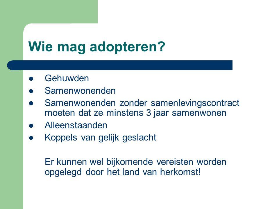 Wie mag adopteren?  Gehuwden  Samenwonenden  Samenwonenden zonder samenlevingscontract moeten dat ze minstens 3 jaar samenwonen  Alleenstaanden 