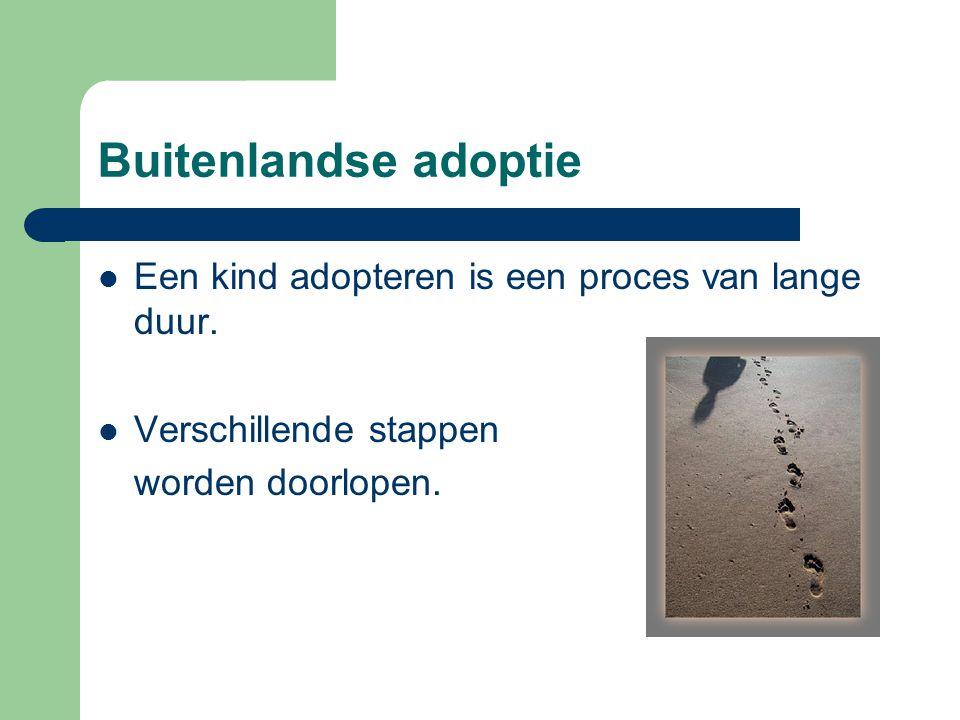 Buitenlandse adoptie  Een kind adopteren is een proces van lange duur.  Verschillende stappen worden doorlopen.