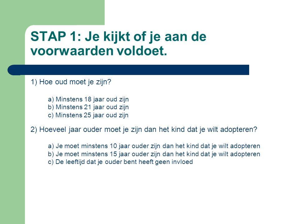 STAP 1: Je kijkt of je aan de voorwaarden voldoet. 1) Hoe oud moet je zijn? a) Minstens 18 jaar oud zijn b) Minstens 21 jaar oud zijn c) Minstens 25 j