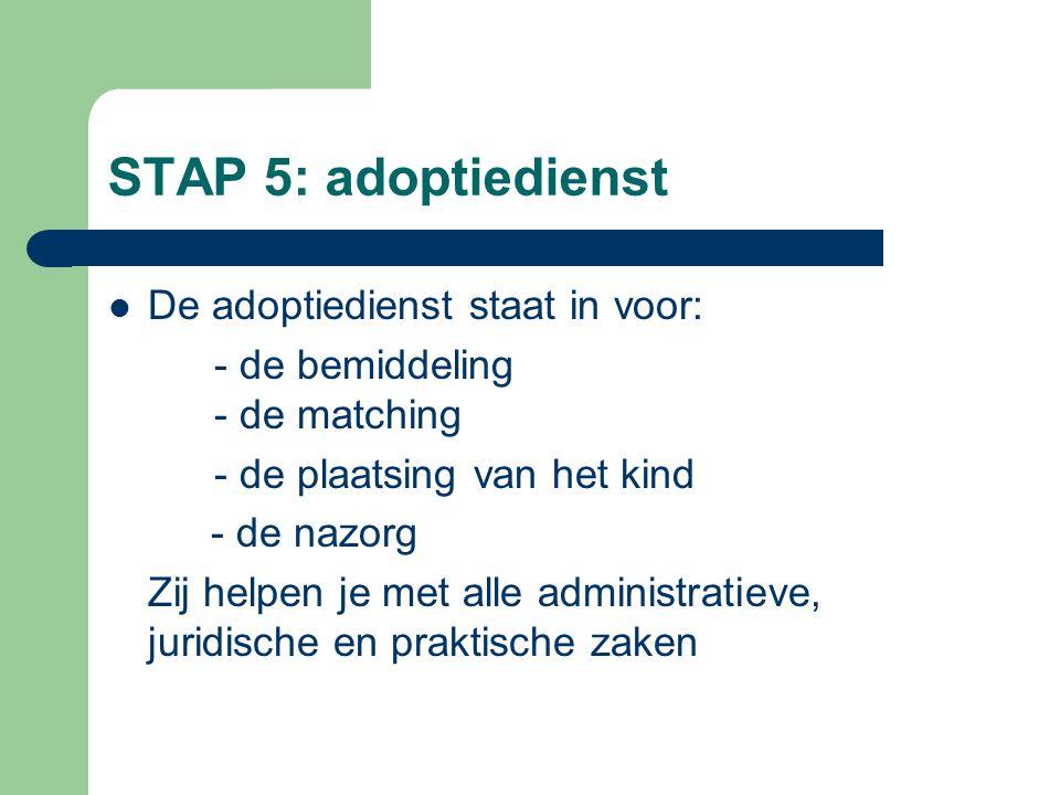 STAP 5: adoptiedienst  De adoptiedienst staat in voor: - de bemiddeling - de matching - de plaatsing van het kind - de nazorg Zij helpen je met alle