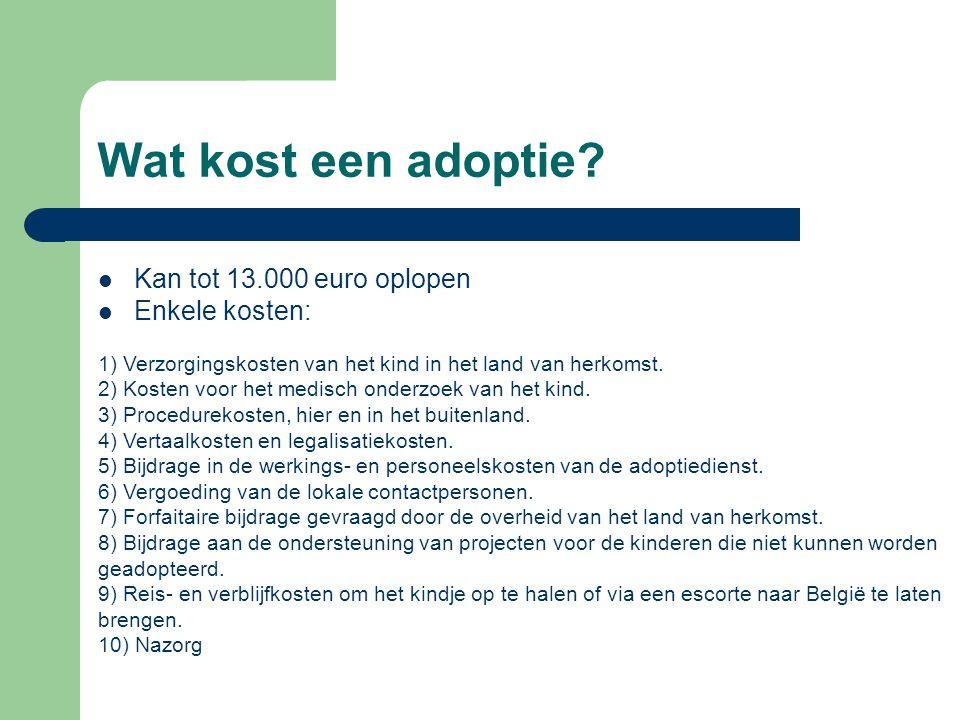 Wat kost een adoptie?  Kan tot 13.000 euro oplopen  Enkele kosten: 1) Verzorgingskosten van het kind in het land van herkomst. 2) Kosten voor het me