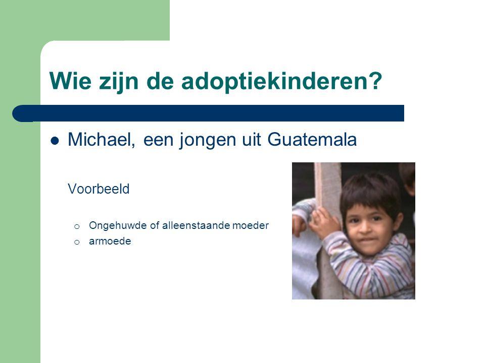 Wie zijn de adoptiekinderen?  Michael, een jongen uit Guatemala Voorbeeld o Ongehuwde of alleenstaande moeder o armoede