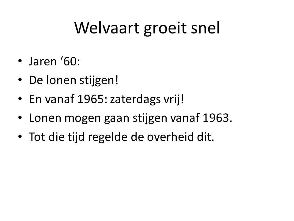Welvaart groeit snel • Jaren '60: • De lonen stijgen! • En vanaf 1965: zaterdags vrij! • Lonen mogen gaan stijgen vanaf 1963. • Tot die tijd regelde d