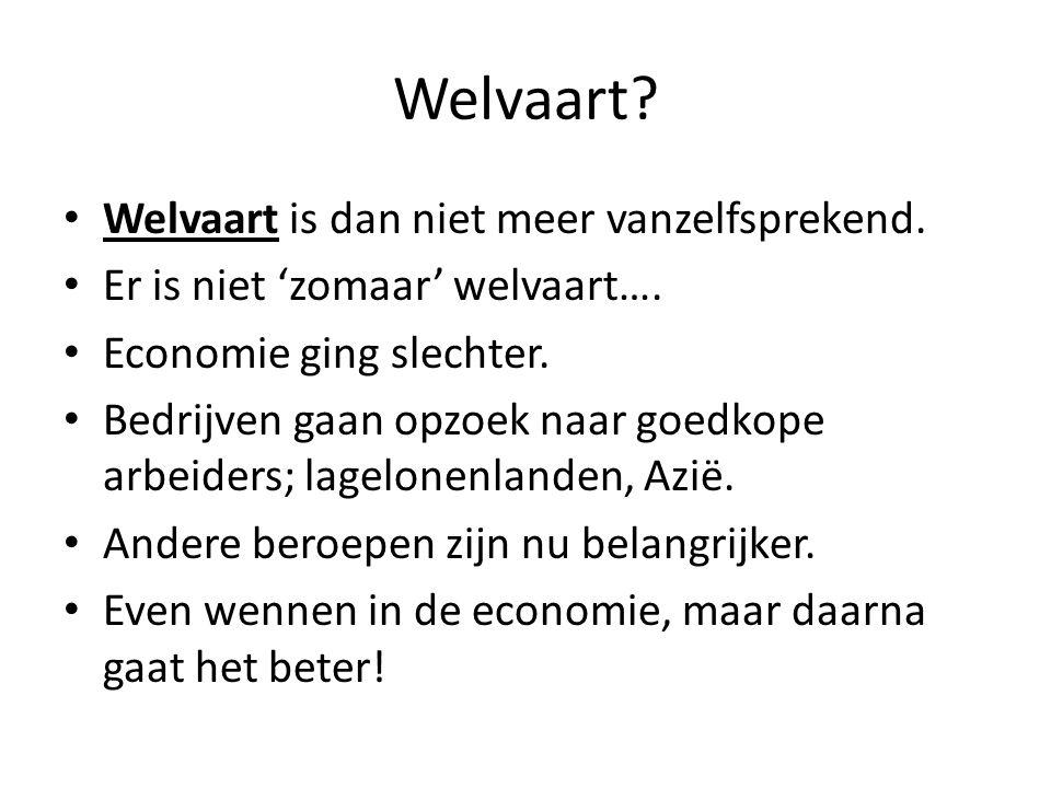 Welvaart? • Welvaart is dan niet meer vanzelfsprekend. • Er is niet 'zomaar' welvaart…. • Economie ging slechter. • Bedrijven gaan opzoek naar goedkop