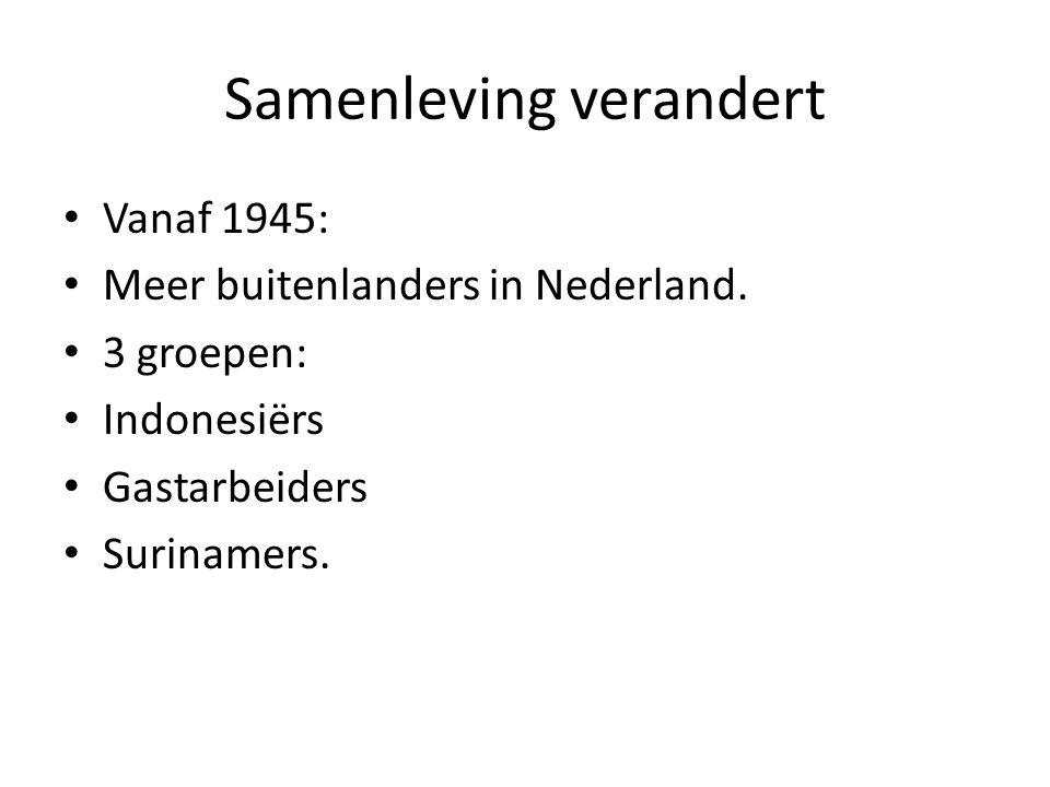 Samenleving verandert • Vanaf 1945: • Meer buitenlanders in Nederland. • 3 groepen: • Indonesiërs • Gastarbeiders • Surinamers.
