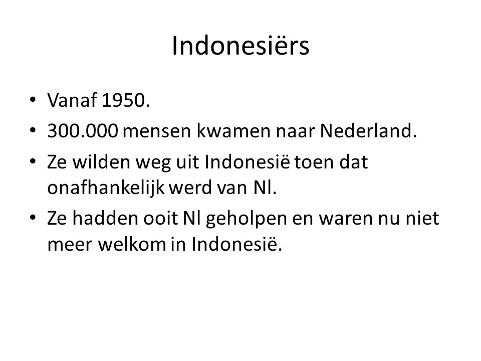Indonesiërs • Vanaf 1950. • 300.000 mensen kwamen naar Nederland. • Ze wilden weg uit Indonesië toen dat onafhankelijk werd van Nl. • Ze hadden ooit N