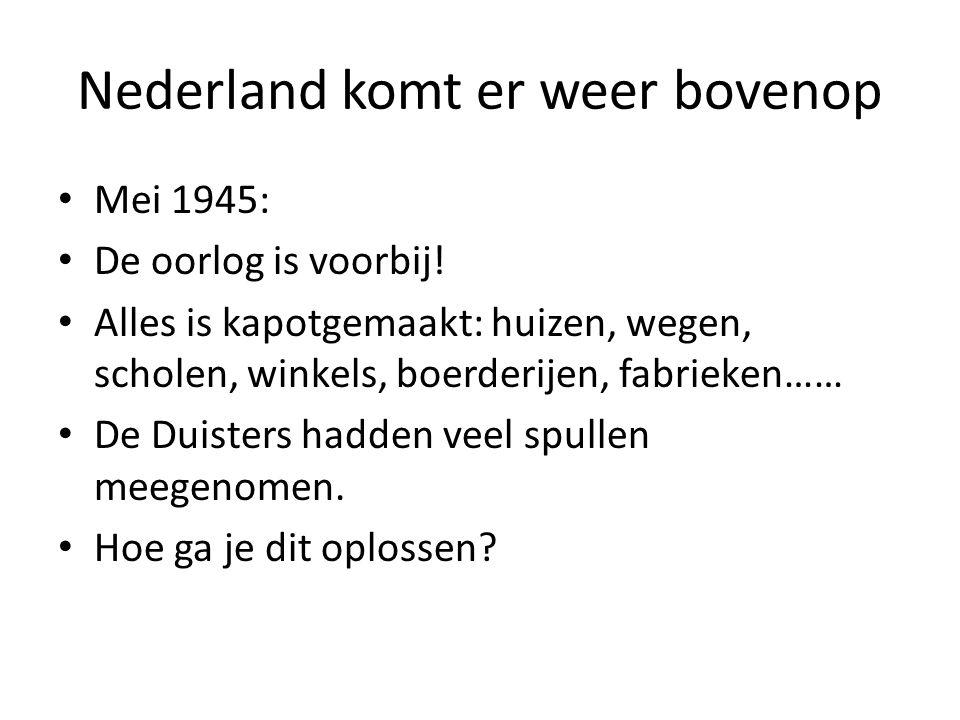 Nederland komt er weer bovenop • Mei 1945: • De oorlog is voorbij! • Alles is kapotgemaakt: huizen, wegen, scholen, winkels, boerderijen, fabrieken……