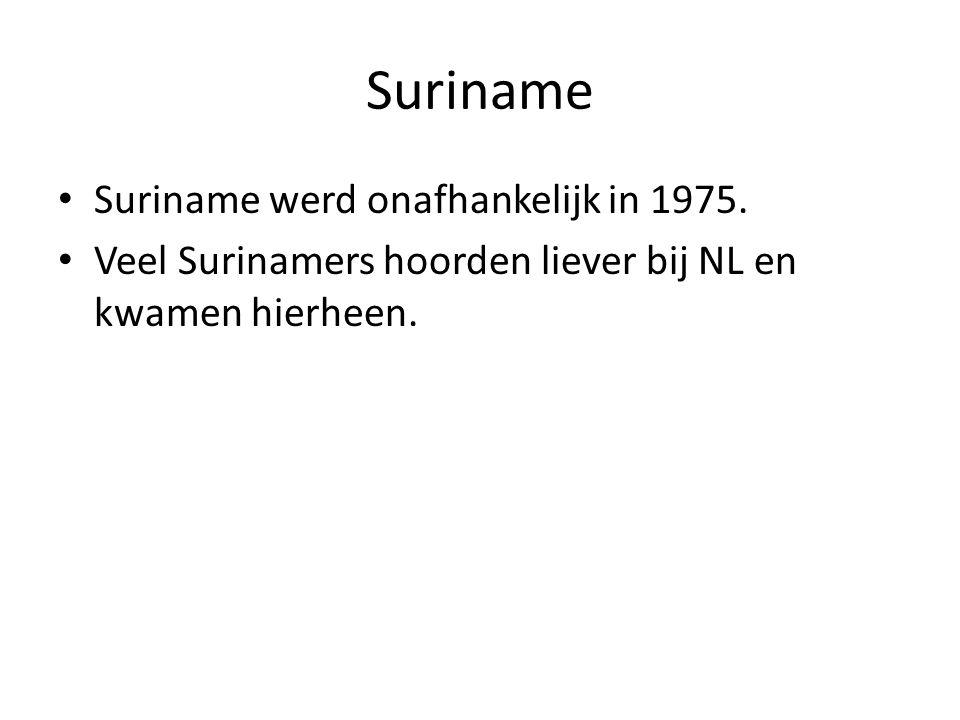 Suriname • Suriname werd onafhankelijk in 1975. • Veel Surinamers hoorden liever bij NL en kwamen hierheen.