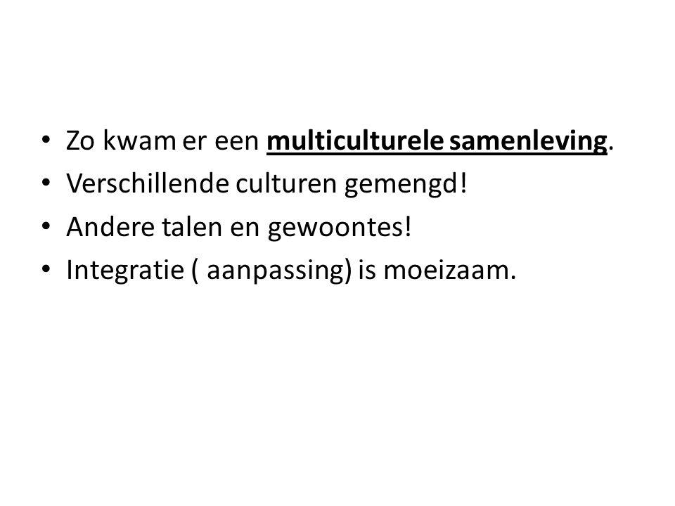 • Zo kwam er een multiculturele samenleving. • Verschillende culturen gemengd! • Andere talen en gewoontes! • Integratie ( aanpassing) is moeizaam.