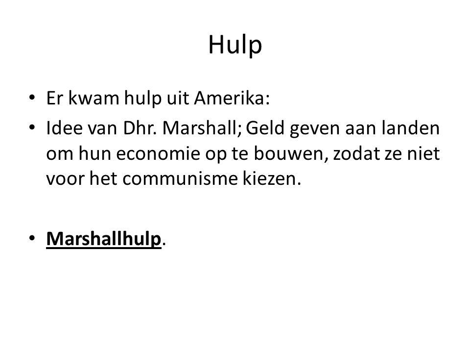 Hulp • Er kwam hulp uit Amerika: • Idee van Dhr. Marshall; Geld geven aan landen om hun economie op te bouwen, zodat ze niet voor het communisme kieze