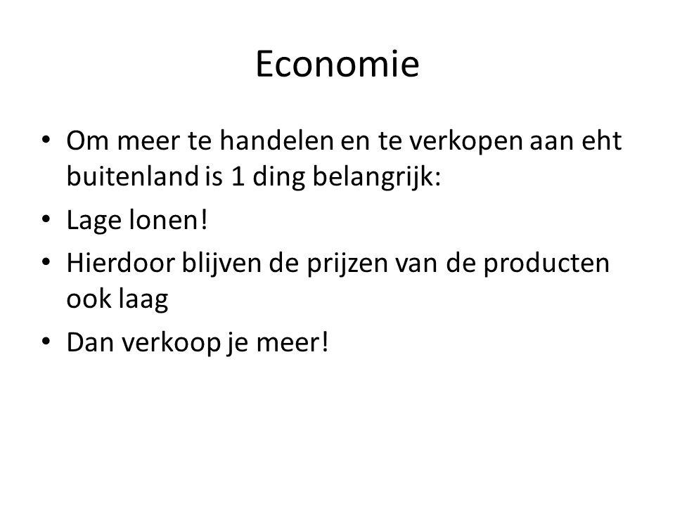 Economie • Om meer te handelen en te verkopen aan eht buitenland is 1 ding belangrijk: • Lage lonen! • Hierdoor blijven de prijzen van de producten oo