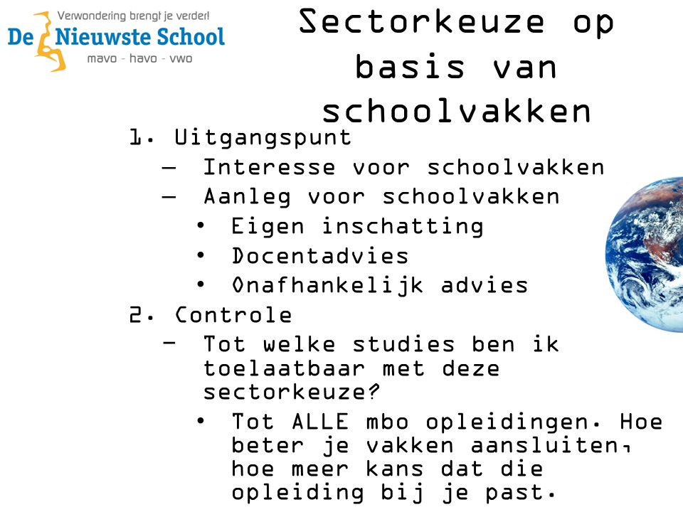 1.Uitgangspunt –Interesse voor schoolvakken –Aanleg voor schoolvakken •Eigen inschatting •Docentadvies •Onafhankelijk advies 2.Controle −Tot welke studies ben ik toelaatbaar met deze sectorkeuze.