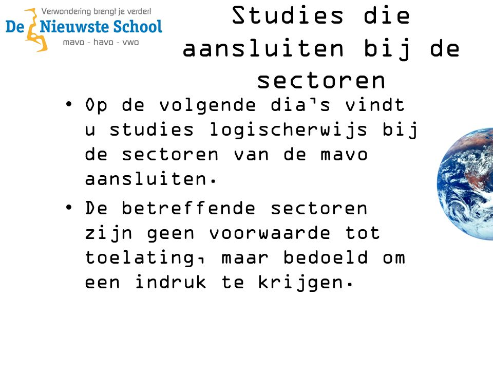 •Op de volgende dia's vindt u studies logischerwijs bij de sectoren van de mavo aansluiten. •De betreffende sectoren zijn geen voorwaarde tot toelatin