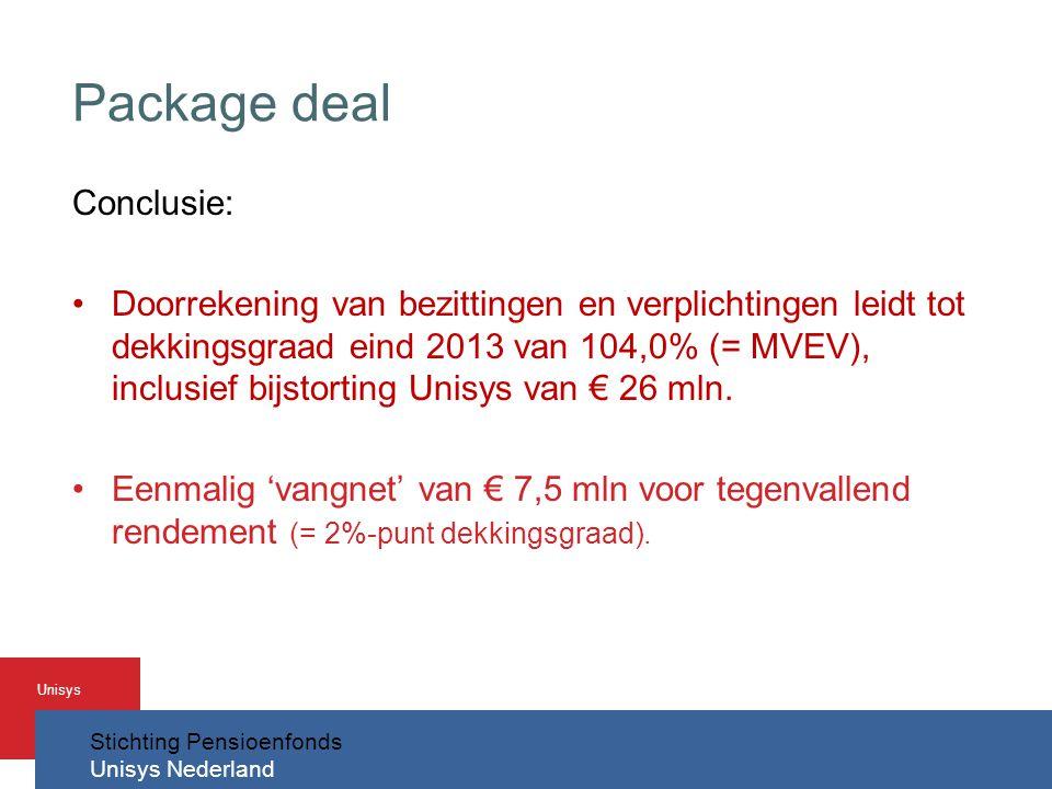 Stichting Pensioenfonds Unisys Nederland Unisys Package deal Conclusie: •Doorrekening van bezittingen en verplichtingen leidt tot dekkingsgraad eind 2013 van 104,0% (= MVEV), inclusief bijstorting Unisys van € 26 mln.