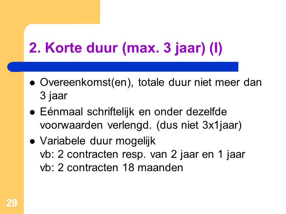 29 2. Korte duur (max. 3 jaar) (I)  Overeenkomst(en), totale duur niet meer dan 3 jaar  Eénmaal schriftelijk en onder dezelfde voorwaarden verlengd.