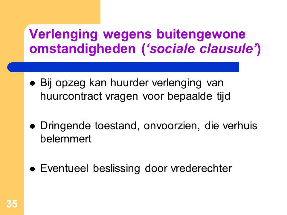 35 Verlenging wegens buitengewone omstandigheden ('sociale clausule')  Bij opzeg kan huurder verlenging van huurcontract vragen voor bepaalde tijd 
