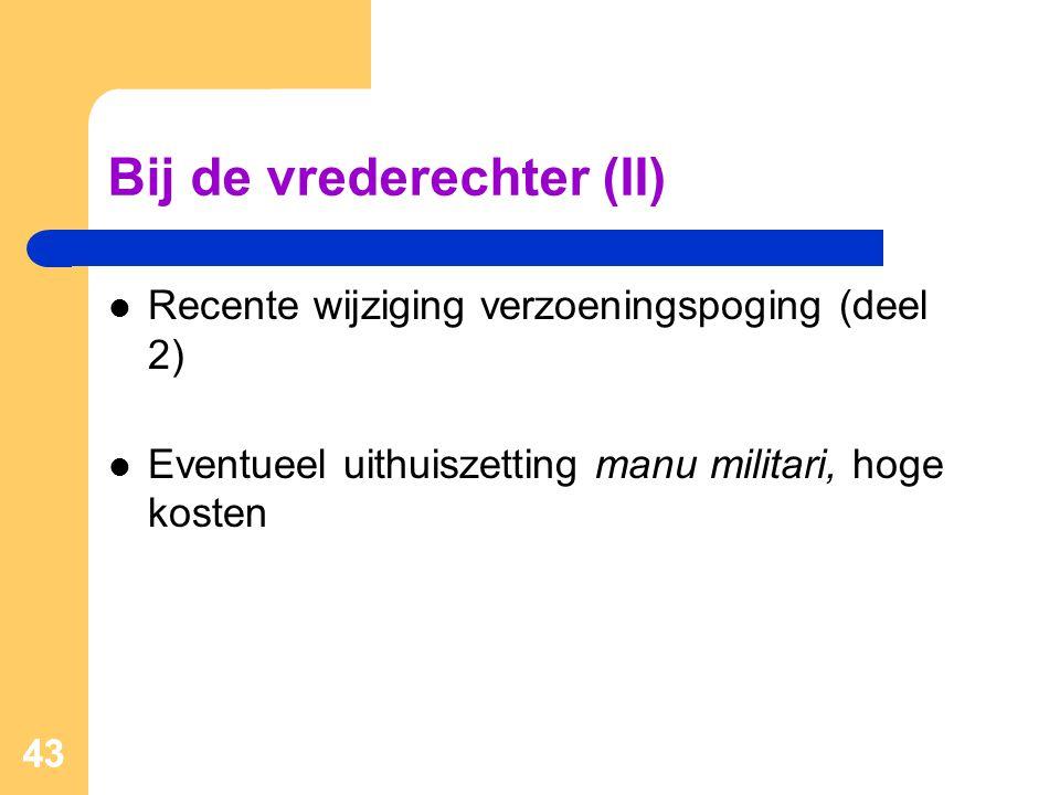 43 Bij de vrederechter (II)  Recente wijziging verzoeningspoging (deel 2)  Eventueel uithuiszetting manu militari, hoge kosten 43