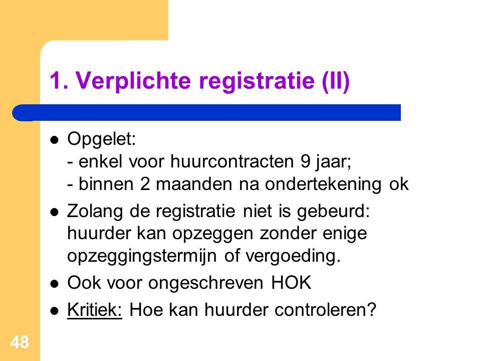 48 1. Verplichte registratie (II)  Opgelet: - enkel voor huurcontracten 9 jaar; - binnen 2 maanden na ondertekening ok  Zolang de registratie niet i