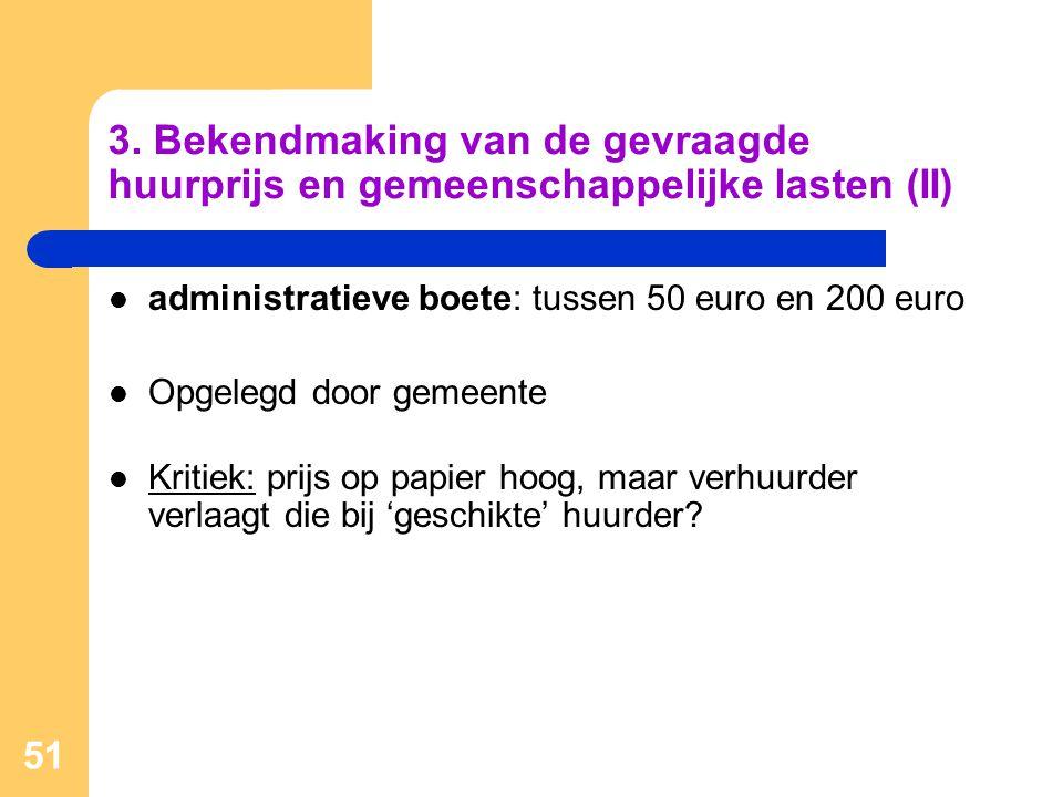 51 3. Bekendmaking van de gevraagde huurprijs en gemeenschappelijke lasten (II)  administratieve boete: tussen 50 euro en 200 euro  Opgelegd door ge