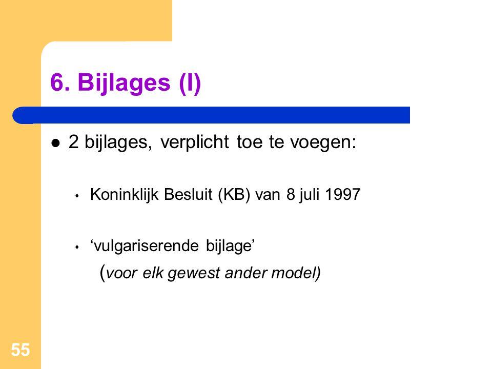 55 6. Bijlages (I)  2 bijlages, verplicht toe te voegen: • Koninklijk Besluit (KB) van 8 juli 1997 • 'vulgariserende bijlage' ( voor elk gewest ander