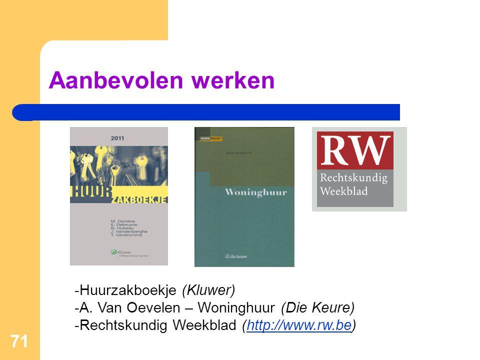 Aanbevolen werken 71 -Huurzakboekje (Kluwer) -A. Van Oevelen – Woninghuur (Die Keure) -Rechtskundig Weekblad (http://www.rw.be)http://www.rw.be