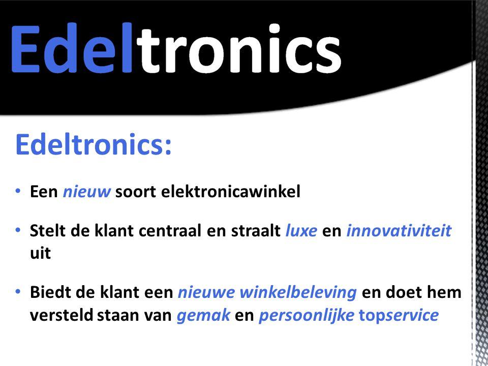 Edeltronics: • Een nieuw soort elektronicawinkel • Stelt de klant centraal en straalt luxe en innovativiteit uit • Biedt de klant een nieuwe winkelbeleving en doet hem versteld staan van gemak en persoonlijke topservice