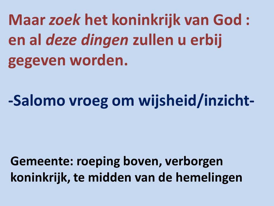 Maar zoek het koninkrijk van God : en al deze dingen zullen u erbij gegeven worden. -Salomo vroeg om wijsheid/inzicht- Gemeente: roeping boven, verbor