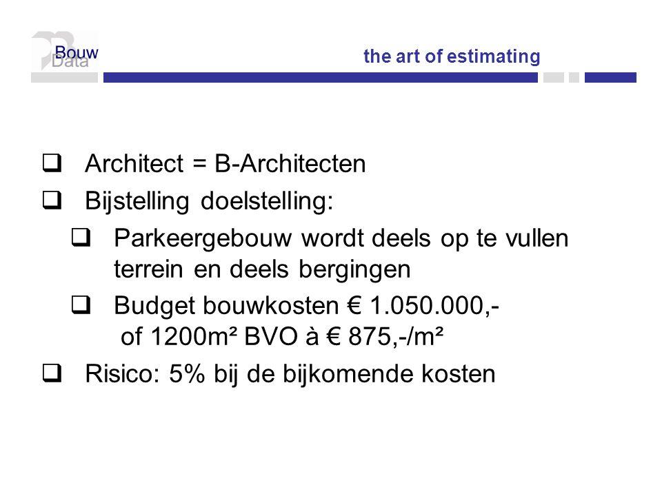  Architect = B-Architecten  Bijstelling doelstelling:  Parkeergebouw wordt deels op te vullen terrein en deels bergingen  Budget bouwkosten € 1.050.000,- of 1200m² BVO à € 875,-/m²  Risico: 5% bij de bijkomende kosten the art of estimating