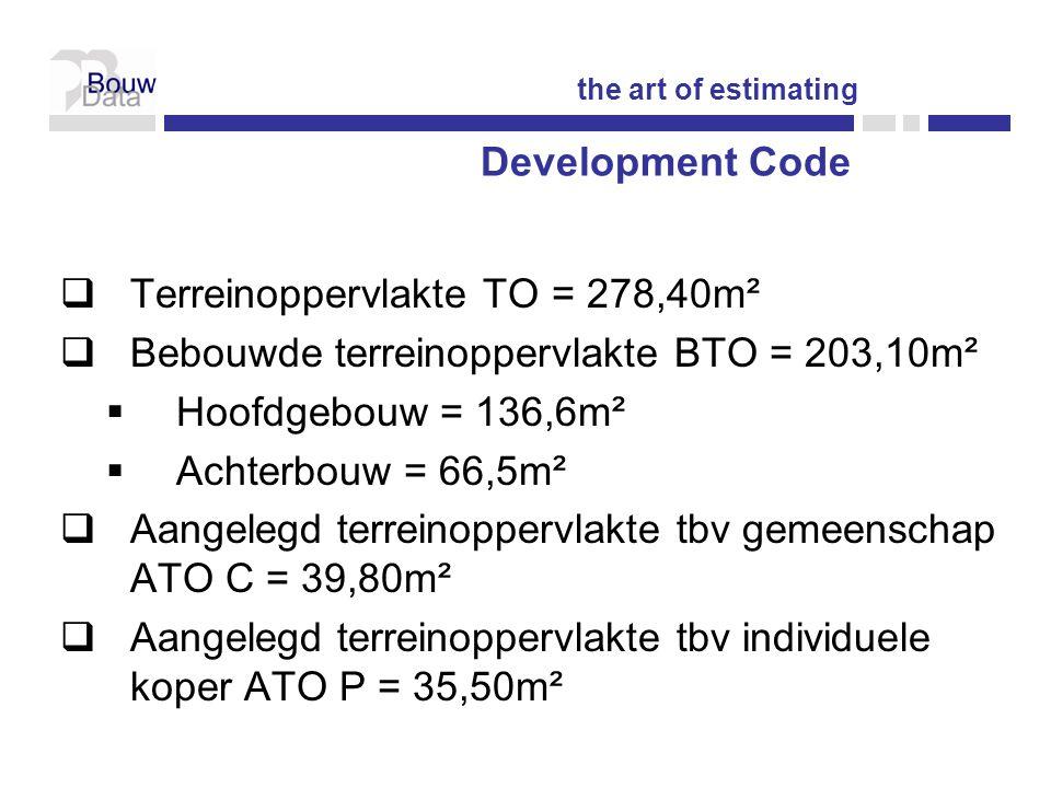  Terreinoppervlakte TO = 278,40m²  Bebouwde terreinoppervlakte BTO = 203,10m²  Hoofdgebouw = 136,6m²  Achterbouw = 66,5m²  Aangelegd terreinoppervlakte tbv gemeenschap ATO C = 39,80m²  Aangelegd terreinoppervlakte tbv individuele koper ATO P = 35,50m² Development Code the art of estimating