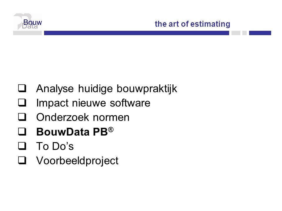  Analyse huidige bouwpraktijk  Impact nieuwe software  Onderzoek normen  BouwData PB ®  To Do's  Voorbeeldproject the art of estimating