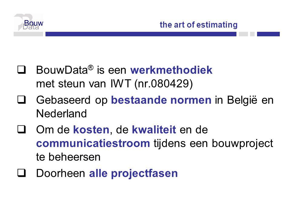  BouwData ® is een werkmethodiek met steun van IWT (nr.080429)  Gebaseerd op bestaande normen in België en Nederland  Om de kosten, de kwaliteit en de communicatiestroom tijdens een bouwproject te beheersen  Doorheen alle projectfasen the art of estimating
