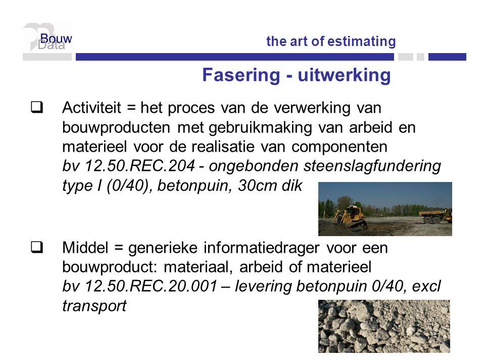  Activiteit = het proces van de verwerking van bouwproducten met gebruikmaking van arbeid en materieel voor de realisatie van componenten bv 12.50.REC.204 - ongebonden steenslagfundering type I (0/40), betonpuin, 30cm dik  Middel = generieke informatiedrager voor een bouwproduct: materiaal, arbeid of materieel bv 12.50.REC.20.001 – levering betonpuin 0/40, excl transport the art of estimating Fasering - uitwerking