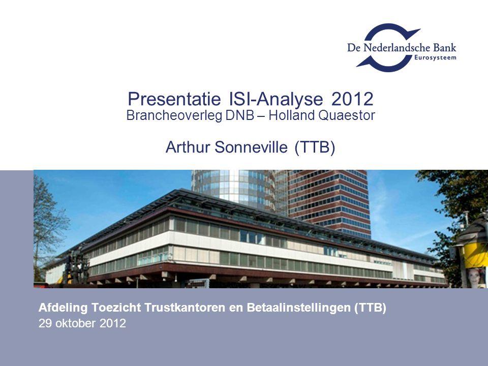 Presentatie ISI-Analyse 2012 Brancheoverleg DNB – Holland Quaestor Arthur Sonneville (TTB) Afdeling Toezicht Trustkantoren en Betaalinstellingen (TTB)