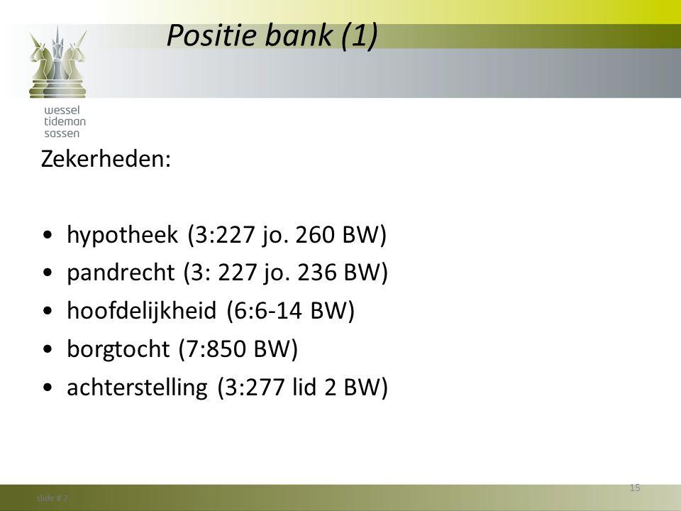 Positie bank (1) Zekerheden: •hypotheek (3:227 jo. 260 BW) •pandrecht (3: 227 jo. 236 BW) •hoofdelijkheid (6:6-14 BW) •borgtocht (7:850 BW) •achterste