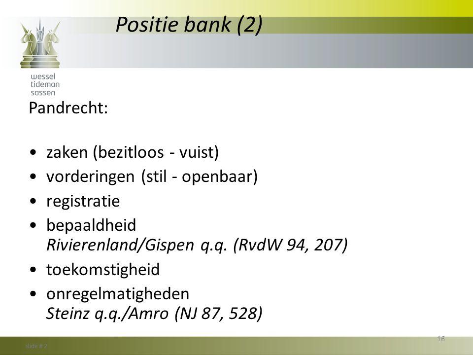 Positie bank (2) Pandrecht: •zaken (bezitloos - vuist) •vorderingen (stil - openbaar) •registratie •bepaaldheid Rivierenland/Gispen q.q. (RvdW 94, 207