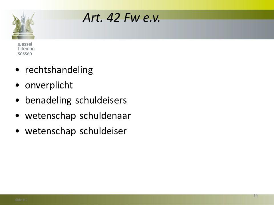 Art. 42 Fw e.v. •rechtshandeling •onverplicht •benadeling schuldeisers •wetenschap schuldenaar •wetenschap schuldeiser 19