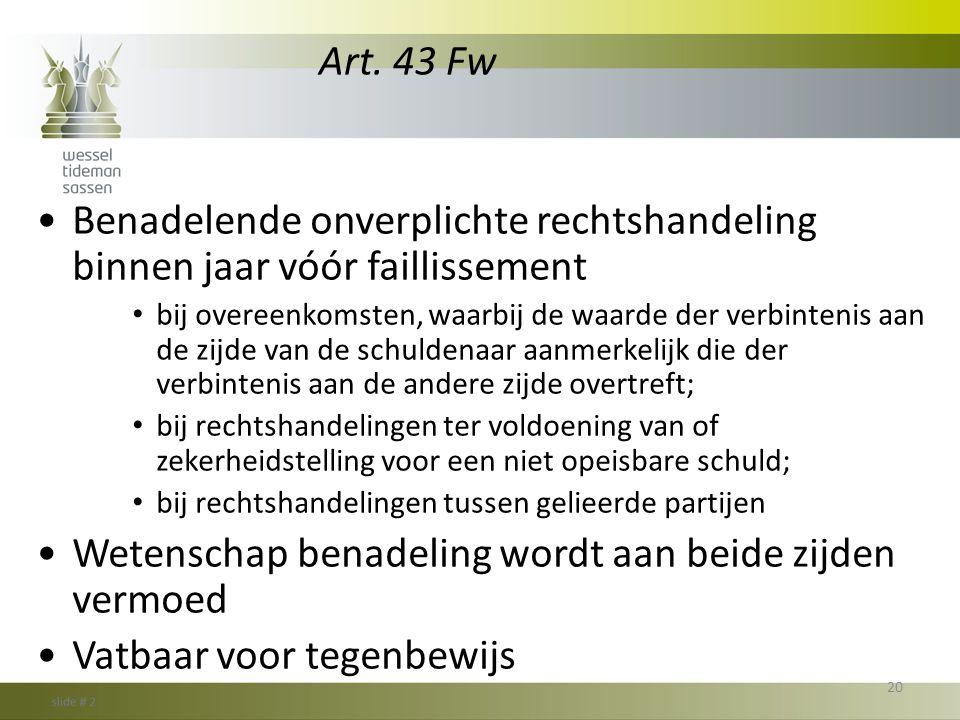 Art. 43 Fw •Benadelende onverplichte rechtshandeling binnen jaar vóór faillissement • bij overeenkomsten, waarbij de waarde der verbintenis aan de zij