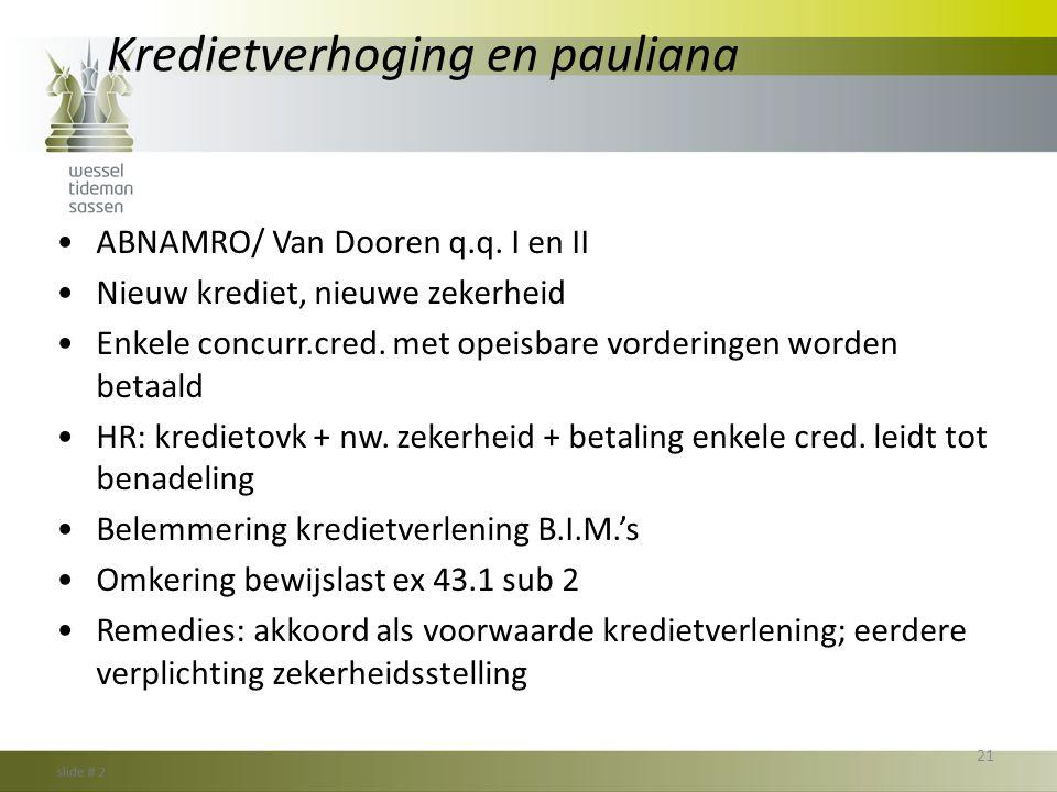 Kredietverhoging en pauliana •ABNAMRO/ Van Dooren q.q. I en II •Nieuw krediet, nieuwe zekerheid •Enkele concurr.cred. met opeisbare vorderingen worden