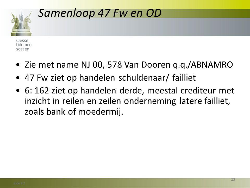 Samenloop 47 Fw en OD •Zie met name NJ 00, 578 Van Dooren q.q./ABNAMRO •47 Fw ziet op handelen schuldenaar/ failliet •6: 162 ziet op handelen derde, m