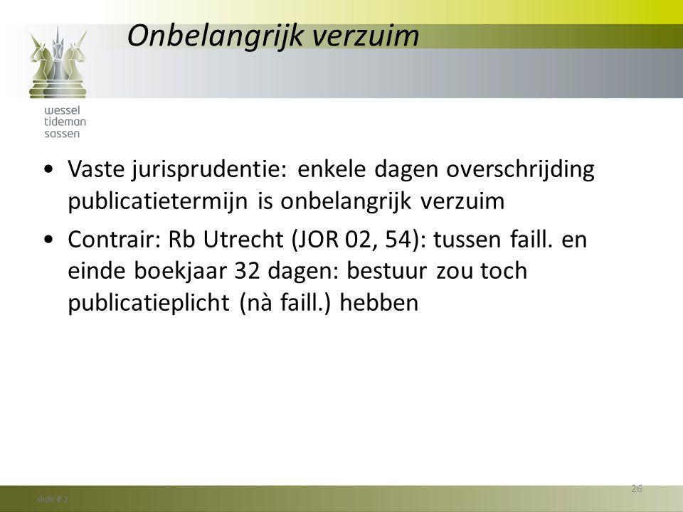 Onbelangrijk verzuim •Vaste jurisprudentie: enkele dagen overschrijding publicatietermijn is onbelangrijk verzuim •Contrair: Rb Utrecht (JOR 02, 54):