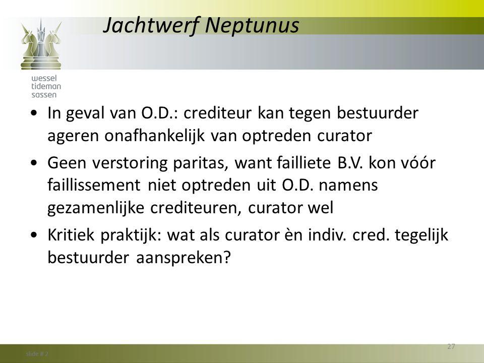 Jachtwerf Neptunus •In geval van O.D.: crediteur kan tegen bestuurder ageren onafhankelijk van optreden curator •Geen verstoring paritas, want faillie